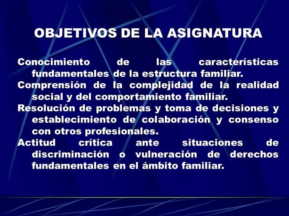 OBJETIVOS DE LA ASIGNATURA Conocimiento de las características fundamentales de la estructura familiar. Comprensión de la complejidad de la realidad s