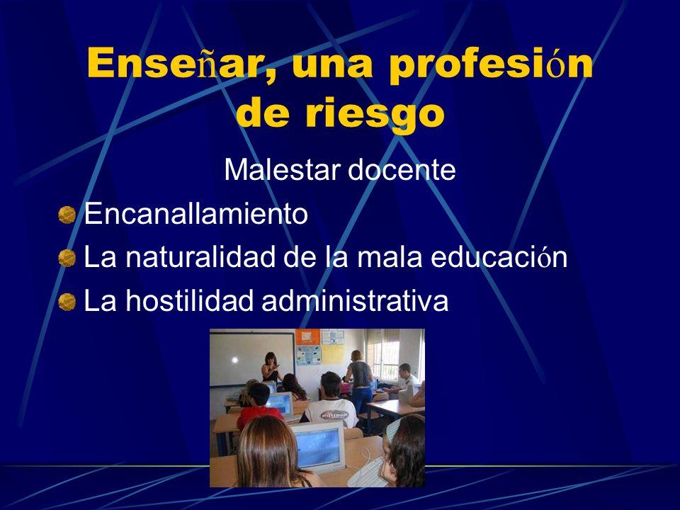 Ense ñ ar, una profesi ó n de riesgo Malestar docente Encanallamiento La naturalidad de la mala educaci ó n La hostilidad administrativa