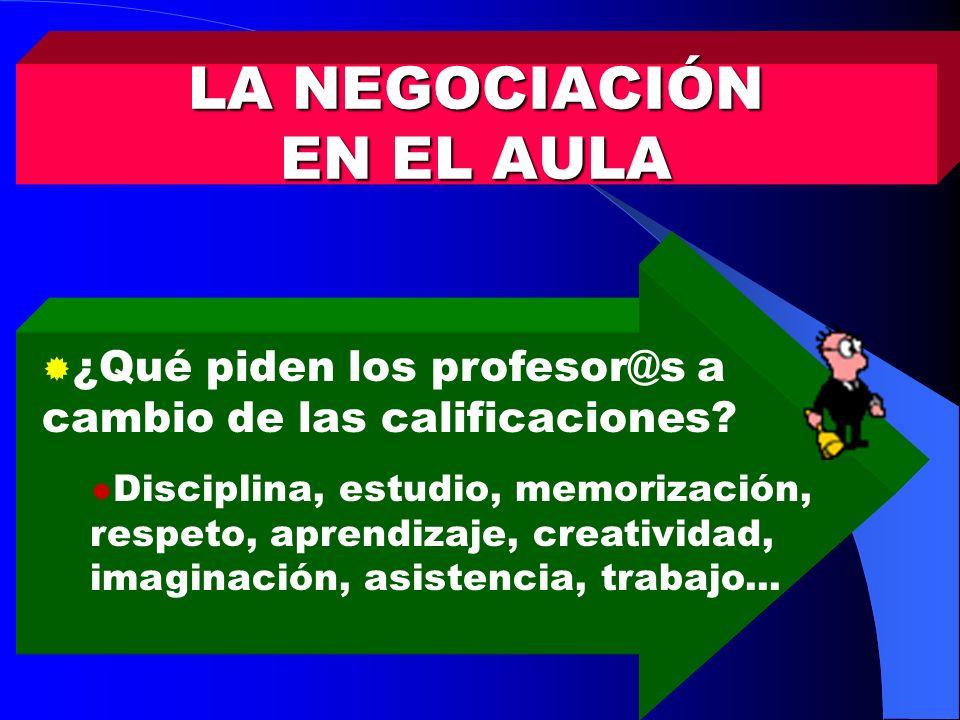 LA NEGOCIACIÓN EN EL AULA ¿Qué piden los profesor@s a cambio de las calificaciones? Disciplina, estudio, memorización, respeto, aprendizaje, creativid