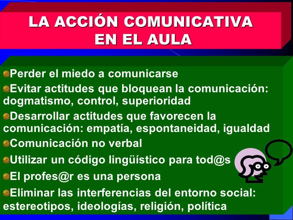 LA ACCIÓN COMUNICATIVA EN EL AULA Perder el miedo a comunicarse Evitar actitudes que bloquean la comunicación: dogmatismo, control, superioridad Desar