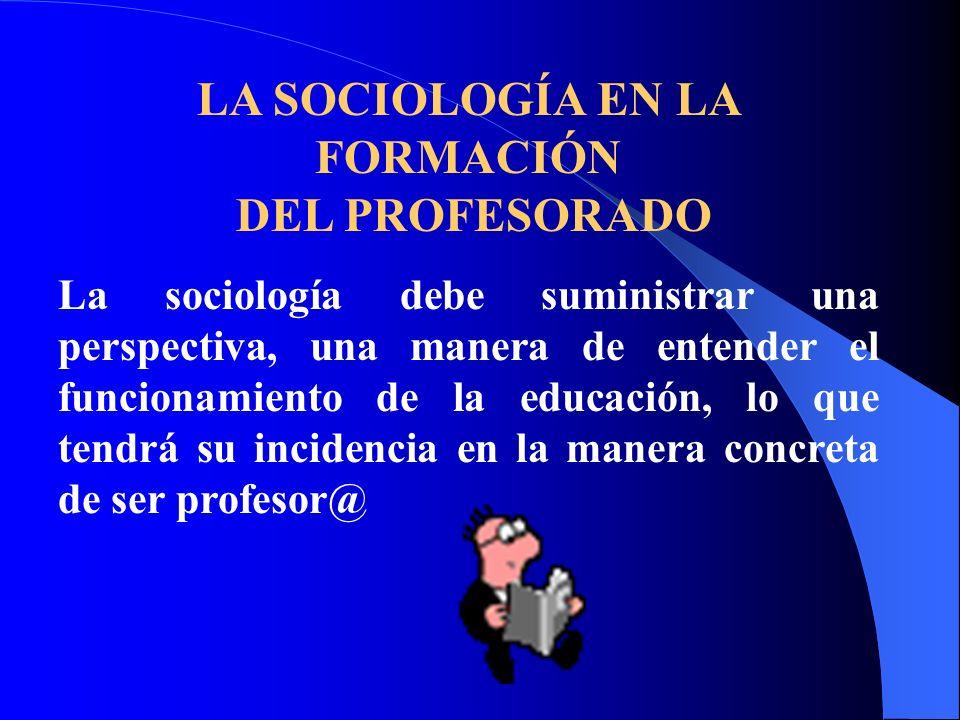 LA SOCIOLOGÍA EN LA FORMACIÓN DEL PROFESORADO La sociología debe suministrar una perspectiva, una manera de entender el funcionamiento de la educación