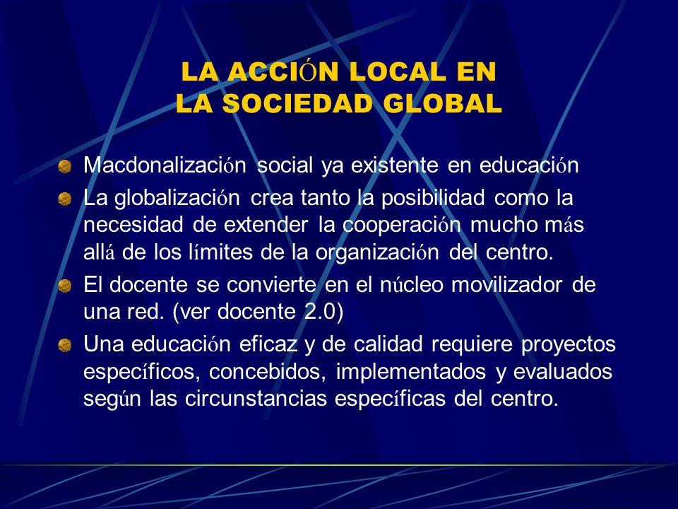 LA ACCI Ó N LOCAL EN LA SOCIEDAD GLOBAL Macdonalizaci ó n social ya existente en educaci ó n La globalizaci ó n crea tanto la posibilidad como la necesidad de extender la cooperaci ó n mucho m á s all á de los l í mites de la organizaci ó n del centro.