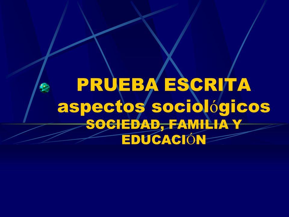 PRUEBA ESCRITA aspectos sociol ó gicos SOCIEDAD, FAMILIA Y EDUCACI Ó N
