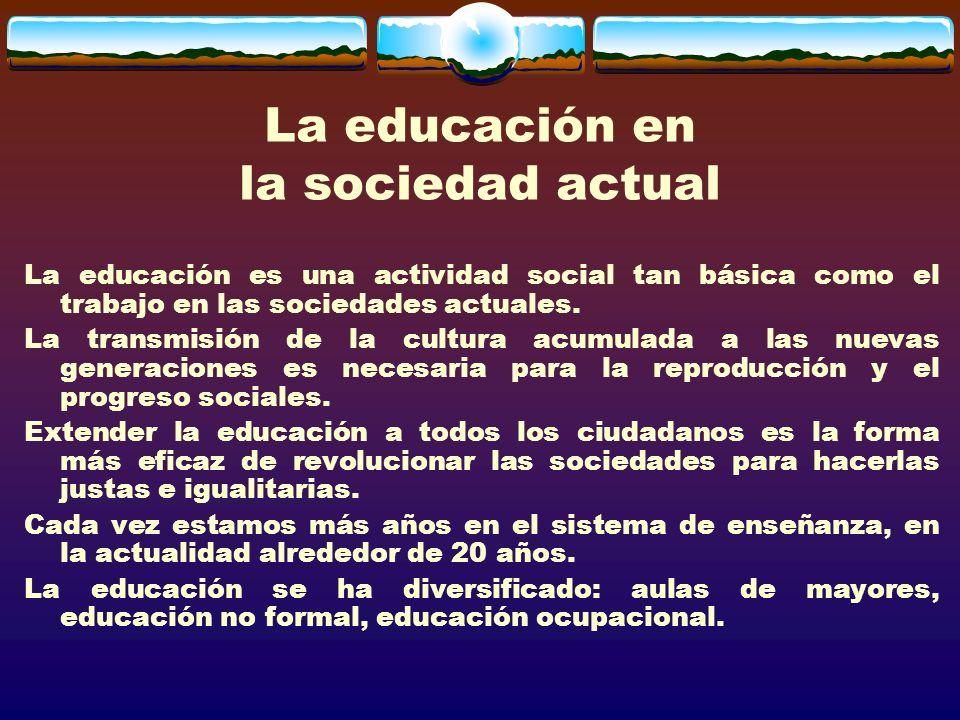 La educación en la sociedad actual La educación es una actividad social tan básica como el trabajo en las sociedades actuales.