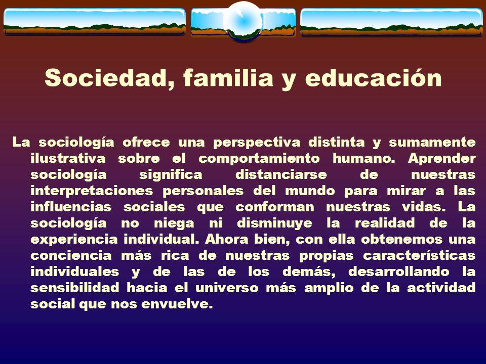 Sociedad, familia y educación La sociología ofrece una perspectiva distinta y sumamente ilustrativa sobre el comportamiento humano.