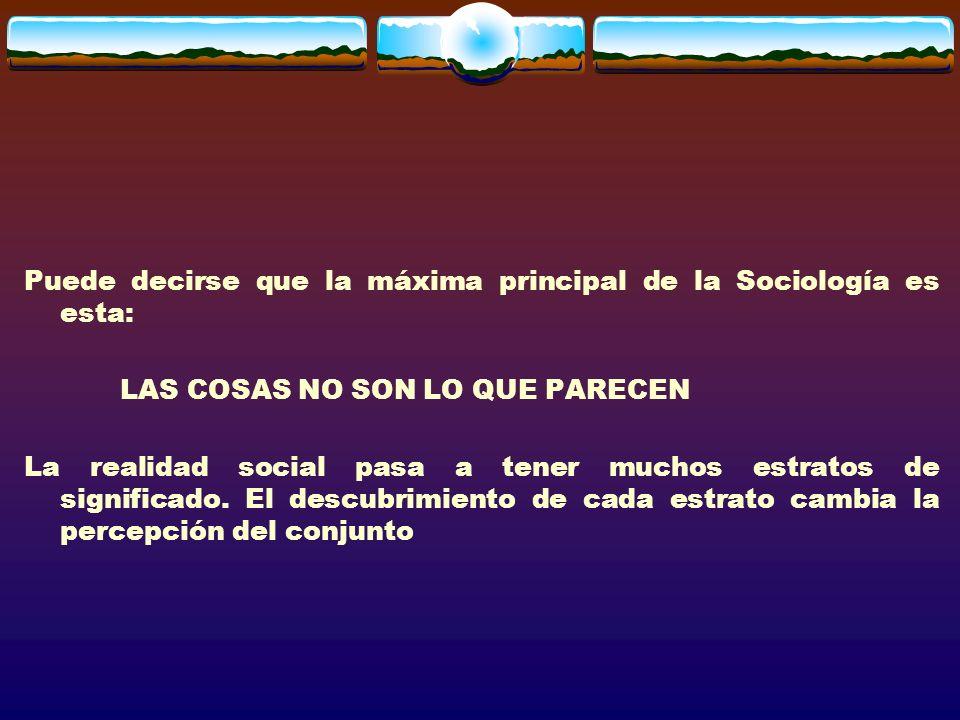 Puede decirse que la máxima principal de la Sociología es esta: LAS COSAS NO SON LO QUE PARECEN La realidad social pasa a tener muchos estratos de significado.