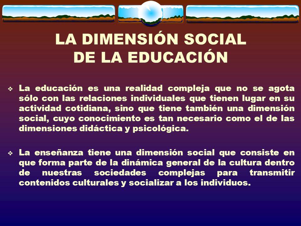 LA DIMENSIÓN SOCIAL DE LA EDUCACIÓN La educación es una realidad compleja que no se agota sólo con las relaciones individuales que tienen lugar en su actividad cotidiana, sino que tiene también una dimensión social, cuyo conocimiento es tan necesario como el de las dimensiones didáctica y psicológica.