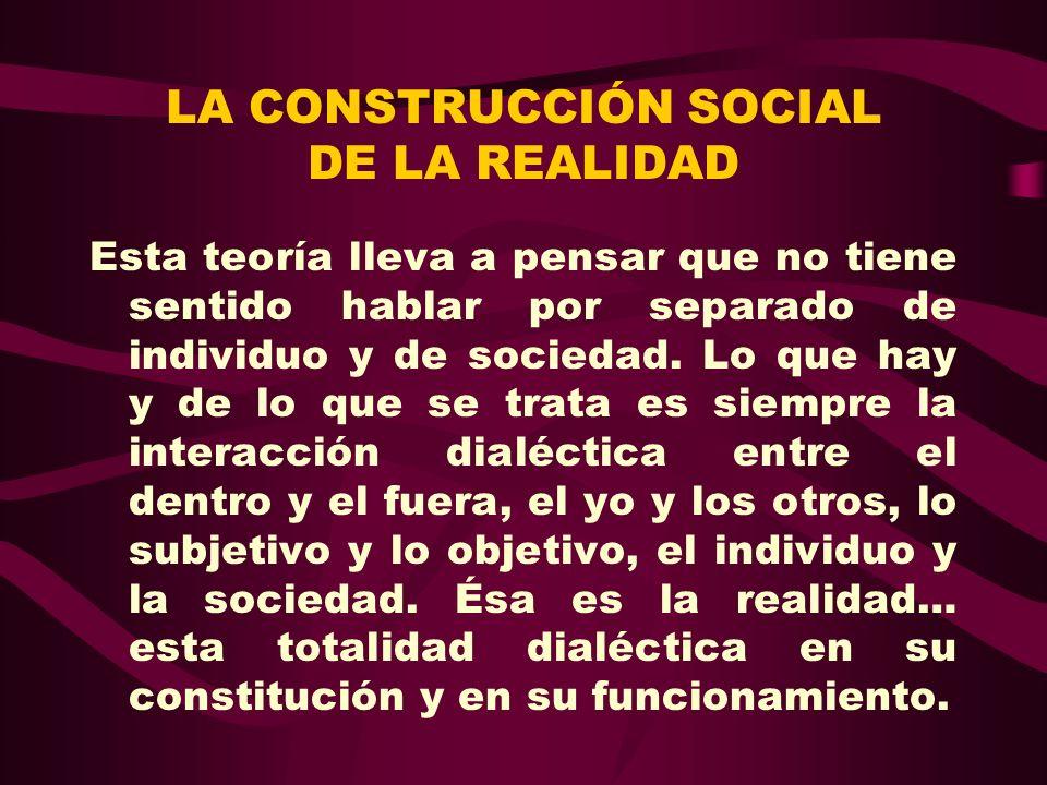 LA CONSTRUCCIÓN SOCIAL DE LA REALIDAD Esta teoría lleva a pensar que no tiene sentido hablar por separado de individuo y de sociedad. Lo que hay y de