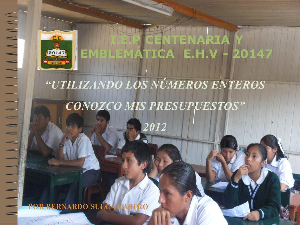 UTILIZANDO LOS NÚMEROS ENTEROS CONOZCO MIS PRESUPUESTOS 2012 POR BERNARDO SULCA CASTRO I.E.P CENTENARIA Y EMBLEMÁTICA E.H.V - 20147