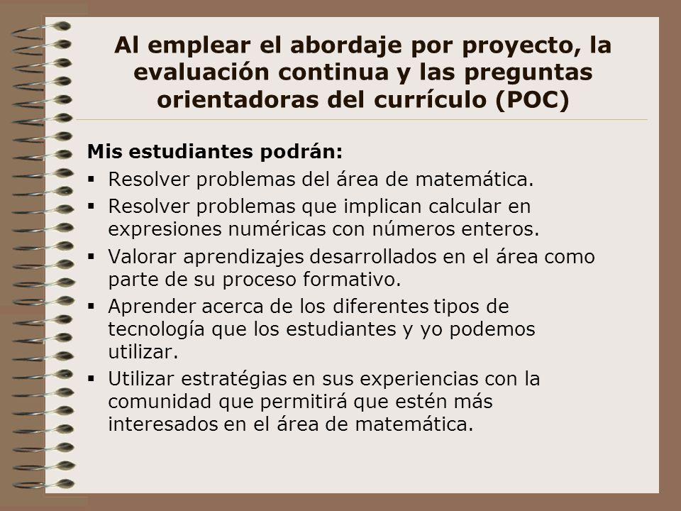 Al emplear el abordaje por proyecto, la evaluación continua y las preguntas orientadoras del currículo (POC) Mis estudiantes podrán: Resolver problema