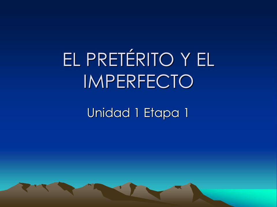 EL PRETÉRITO Y EL IMPERFECTO Unidad 1 Etapa 1