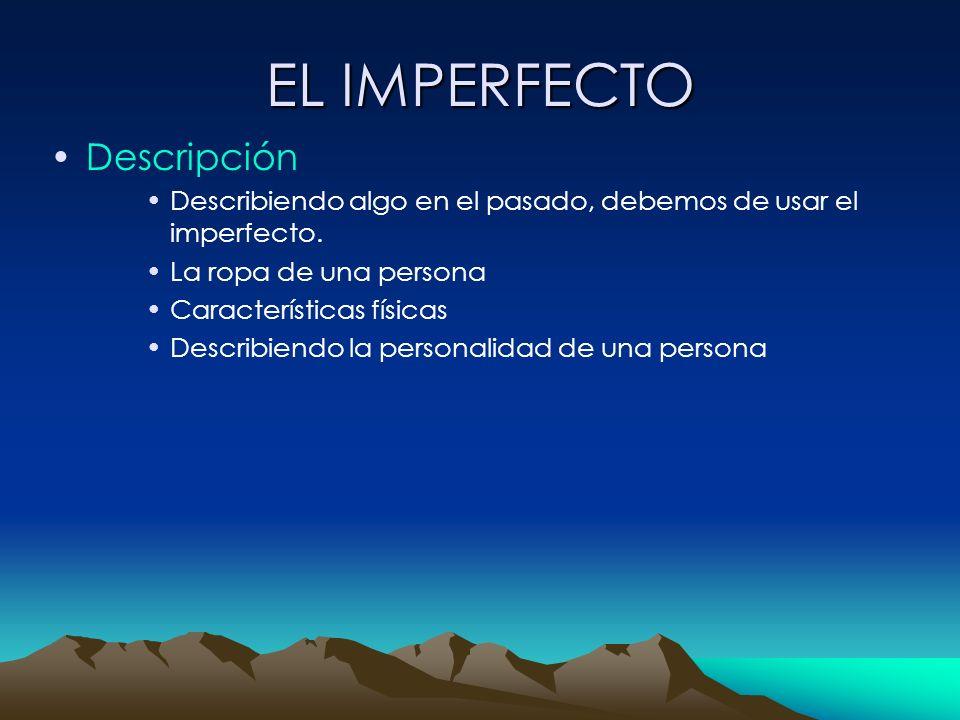 EL IMPERFECTO Descripción Describiendo algo en el pasado, debemos de usar el imperfecto. La ropa de una persona Características físicas Describiendo l