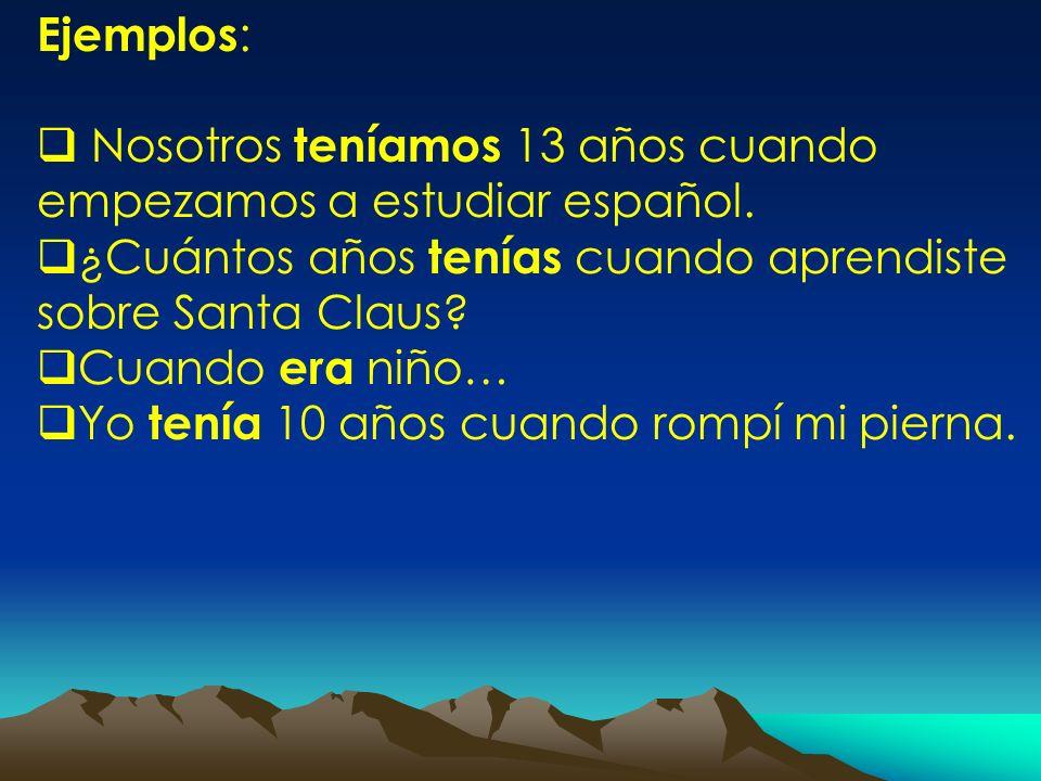 Ejemplos : Nosotros teníamos 13 años cuando empezamos a estudiar español. ¿Cuántos años tenías cuando aprendiste sobre Santa Claus? Cuando era niño… Y