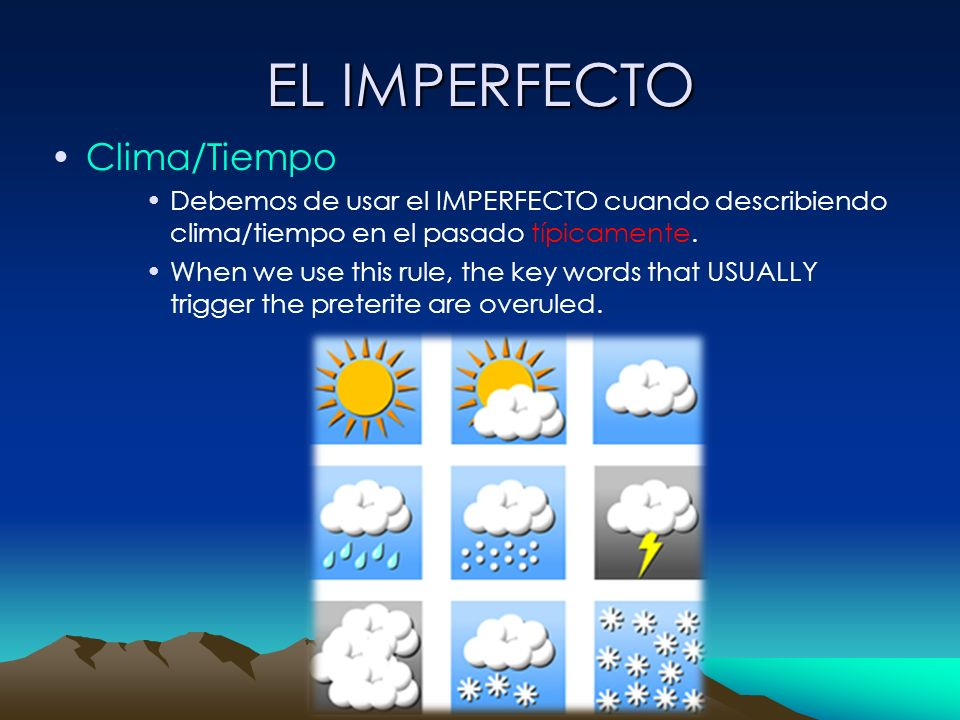 EL IMPERFECTO Clima/Tiempo Debemos de usar el IMPERFECTO cuando describiendo clima/tiempo en el pasado típicamente. When we use this rule, the key wor