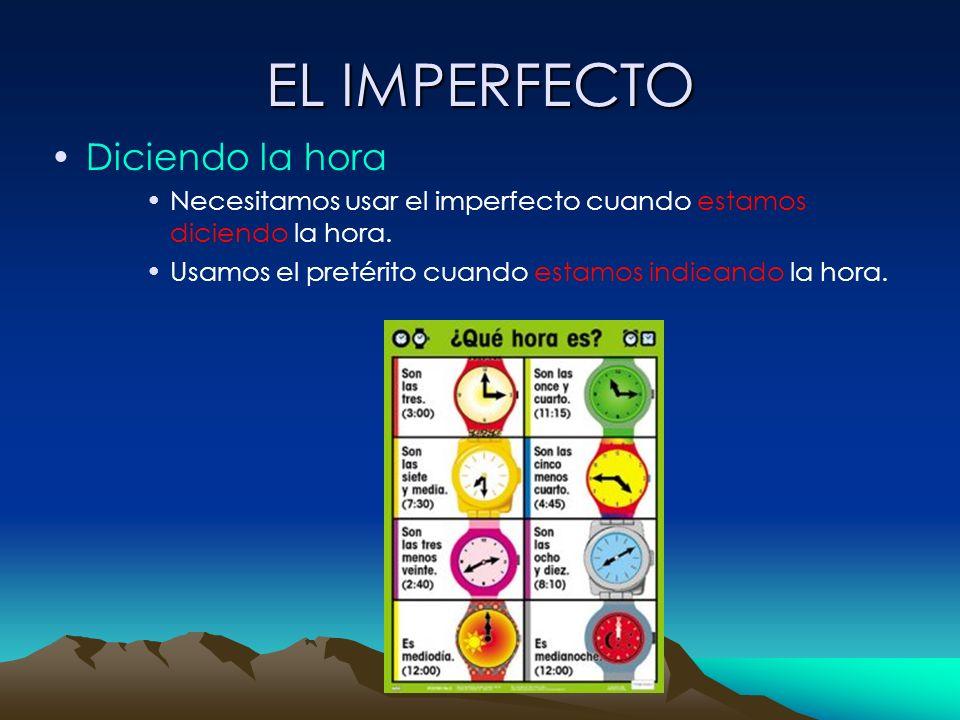 EL IMPERFECTO Diciendo la hora Necesitamos usar el imperfecto cuando estamos diciendo la hora. Usamos el pretérito cuando estamos indicando la hora.