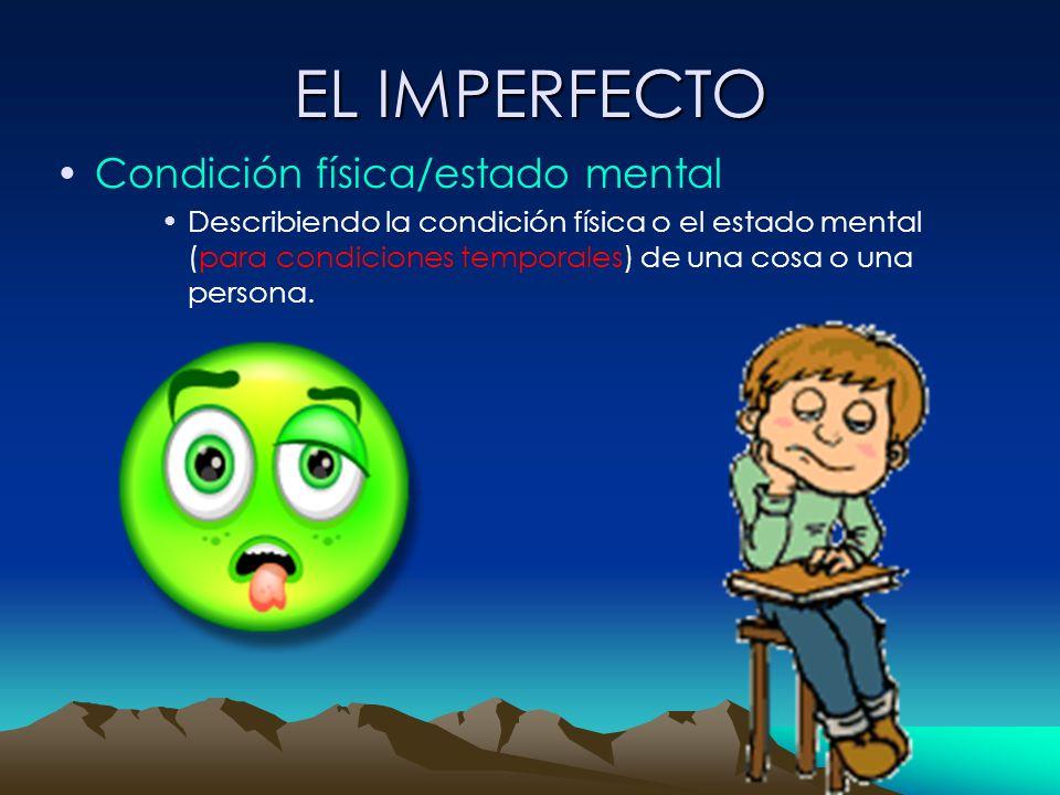 EL IMPERFECTO Condición física/estado mental Describiendo la condición física o el estado mental (para condiciones temporales) de una cosa o una perso