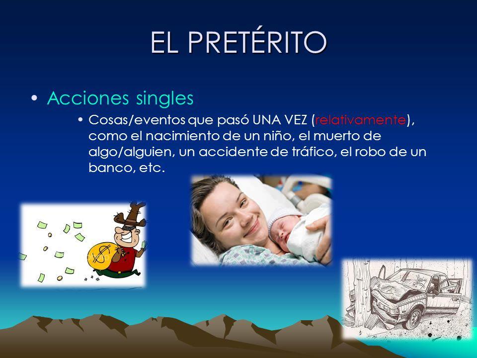 EL PRETÉRITO Acciones singles Cosas/eventos que pasó UNA VEZ (relativamente), como el nacimiento de un niño, el muerto de algo/alguien, un accidente d
