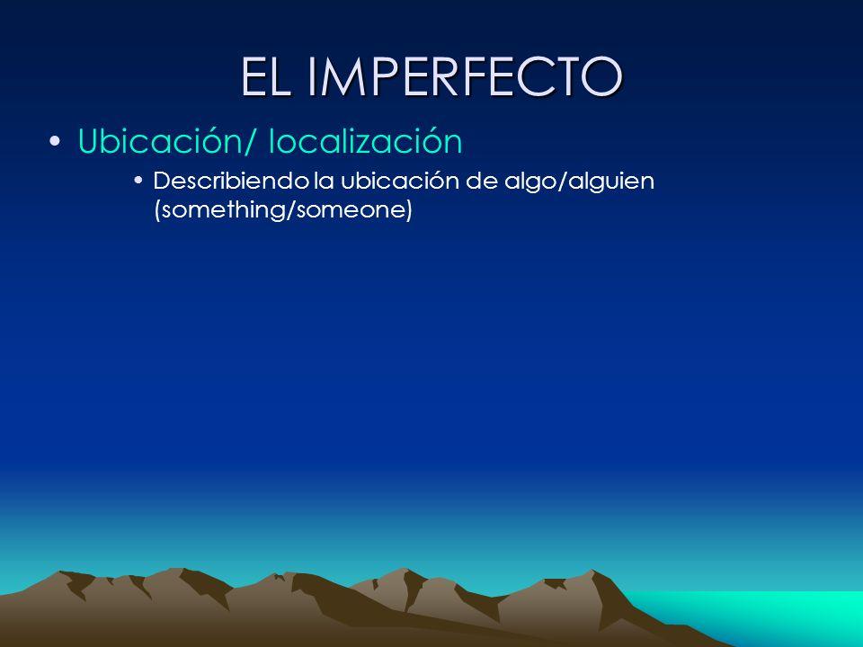 EL IMPERFECTO Ubicación/ localización Describiendo la ubicación de algo/alguien (something/someone)