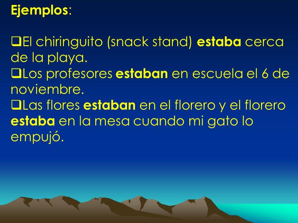Ejemplos : El chiringuito (snack stand) estaba cerca de la playa. Los profesores estaban en escuela el 6 de noviembre. Las flores estaban en el florer