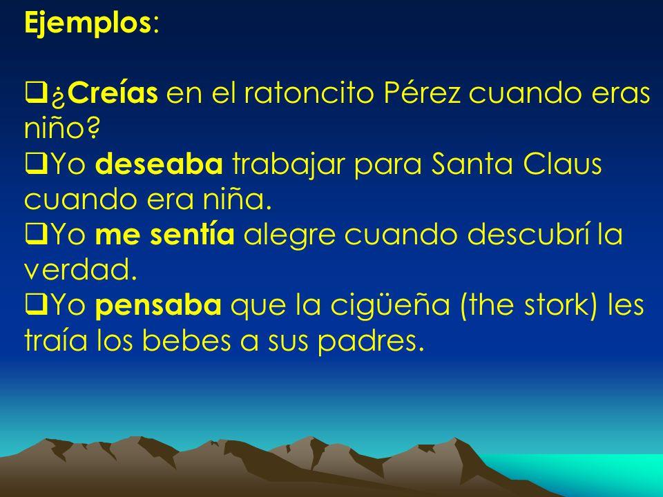 Ejemplos : ¿ Creías en el ratoncito Pérez cuando eras niño? Yo deseaba trabajar para Santa Claus cuando era niña. Yo me sentía alegre cuando descubrí