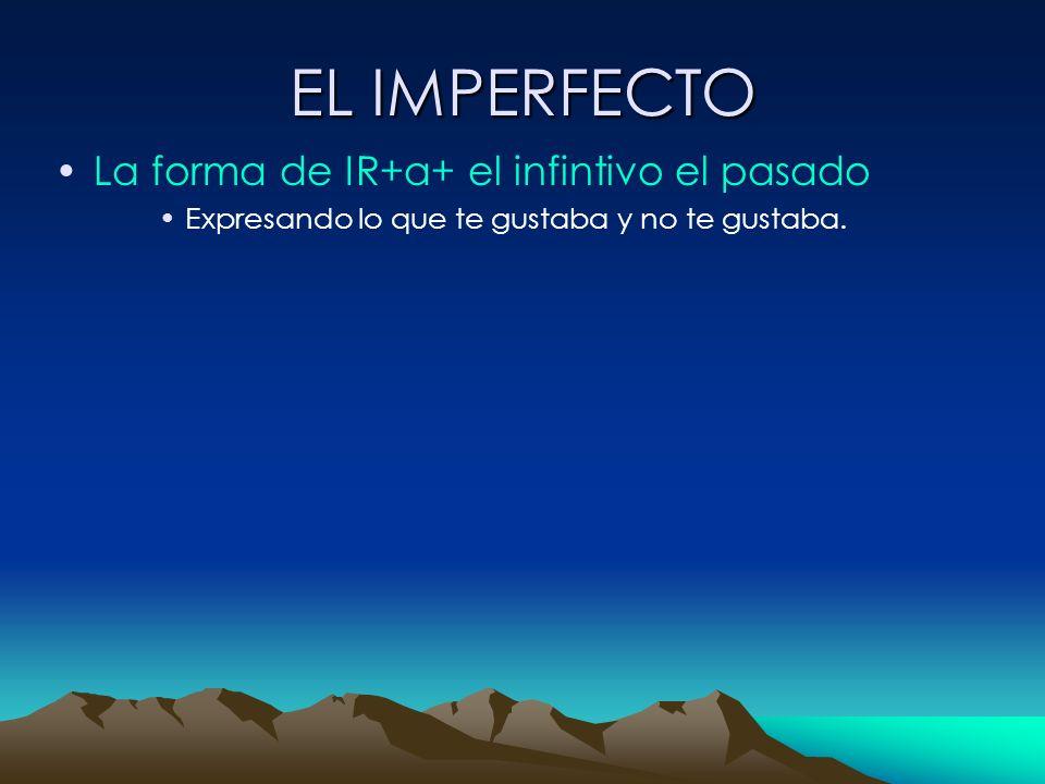 EL IMPERFECTO La forma de IR+a+ el infintivo el pasado Expresando lo que te gustaba y no te gustaba.