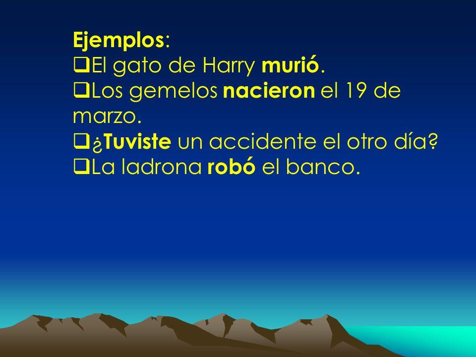 Ejemplos : El gato de Harry murió. Los gemelos nacieron el 19 de marzo. ¿ Tuviste un accidente el otro día? La ladrona robó el banco.