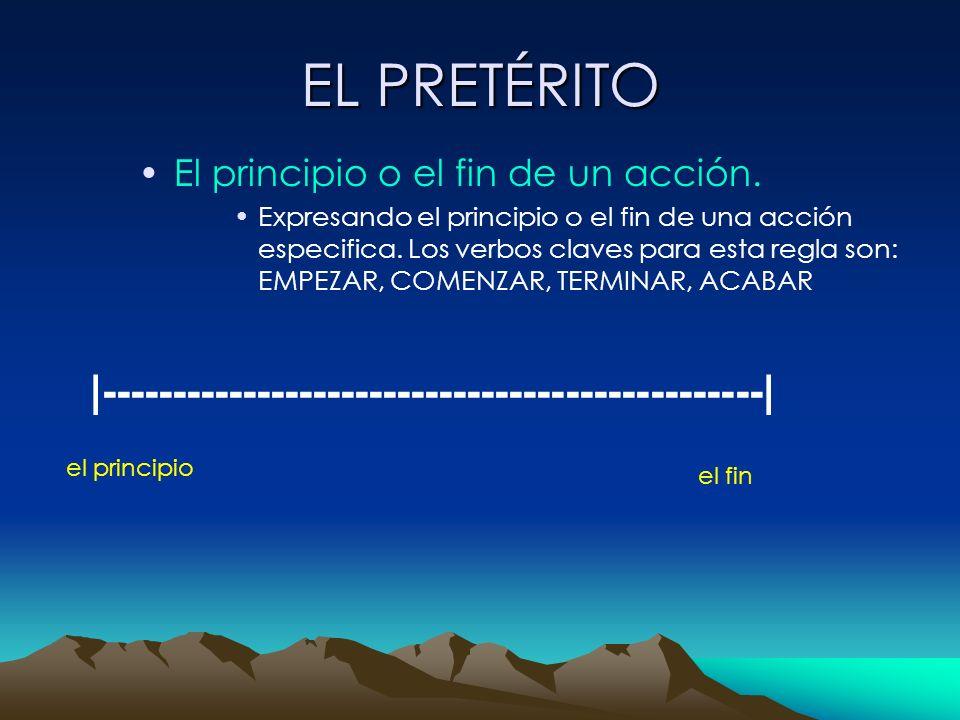 EL PRETÉRITO El principio o el fin de un acción. Expresando el principio o el fin de una acción especifica. Los verbos claves para esta regla son: EMP