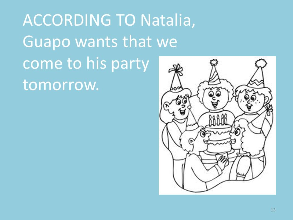 13 ACCORDING TO Natalia, Guapo wants that we come to his party tomorrow.