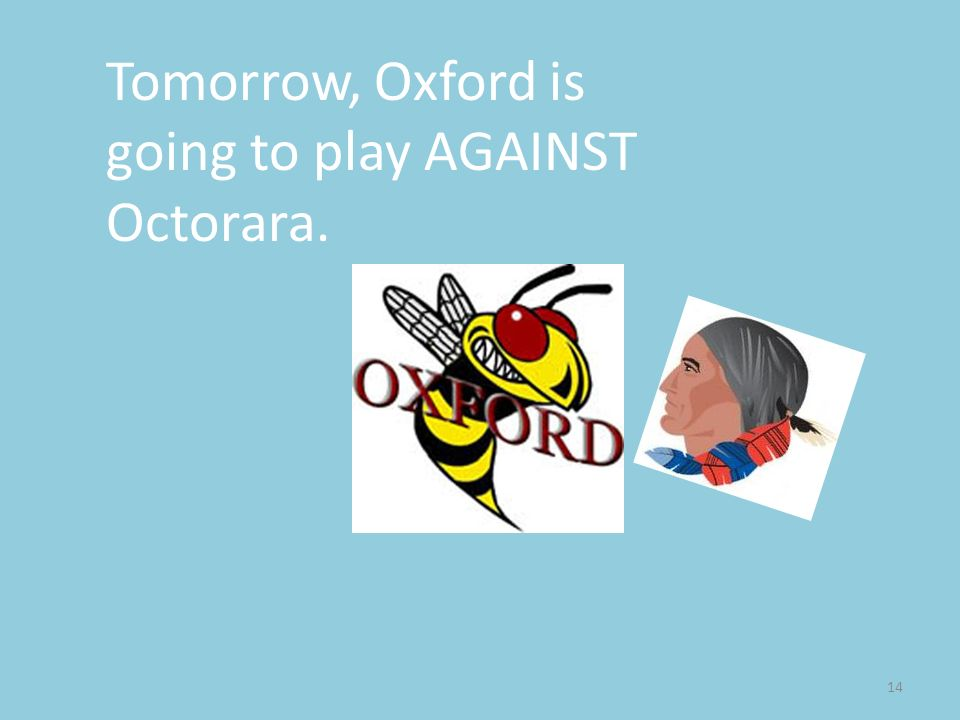 14 Tomorrow, Oxford is going to play AGAINST Octorara.
