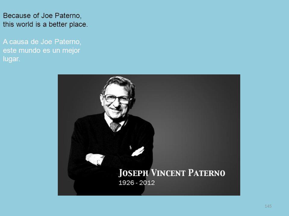 145 Because of Joe Paterno, this world is a better place. A causa de Joe Paterno, este mundo es un mejor lugar.