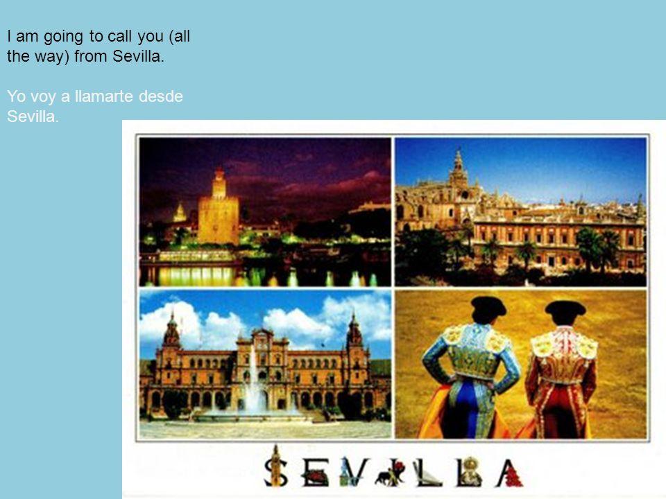 148 I am going to call you (all the way) from Sevilla. Yo voy a llamarte desde Sevilla.
