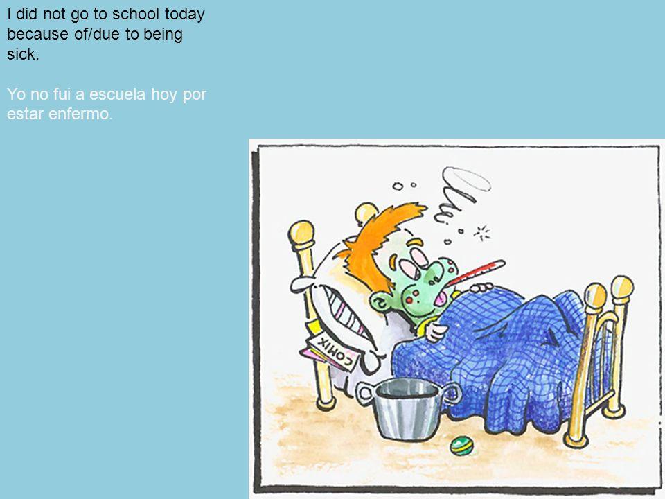 149 I did not go to school today because of/due to being sick. Yo no fui a escuela hoy por estar enfermo.