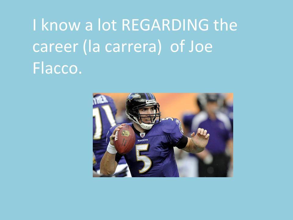 I know a lot REGARDING the career (la carrera) of Joe Flacco.