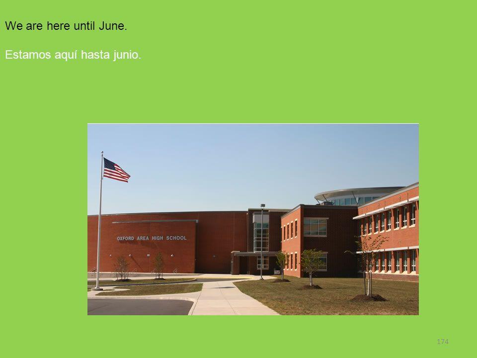 174 We are here until June. Estamos aquí hasta junio.