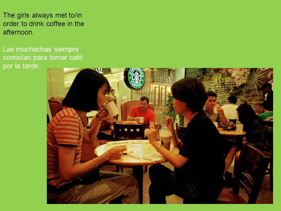 175 The girls always met to/in order to drink coffee in the afternoon. Las muchachas siempre conocían para tomar café por la tarde.