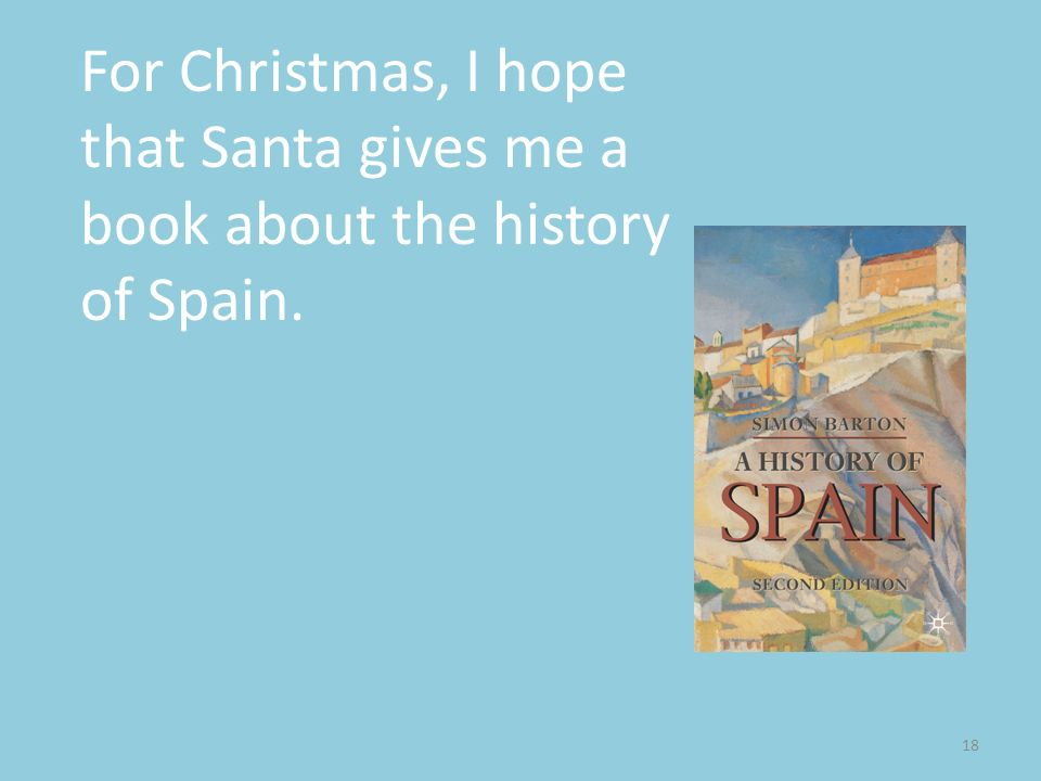 18 For Christmas, I hope that Santa gives me a book about the history of Spain.