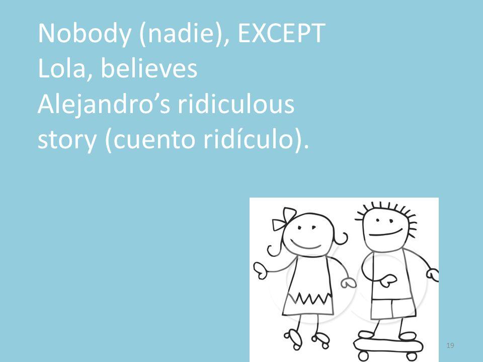 19 Nobody (nadie), EXCEPT Lola, believes Alejandros ridiculous story (cuento ridículo).