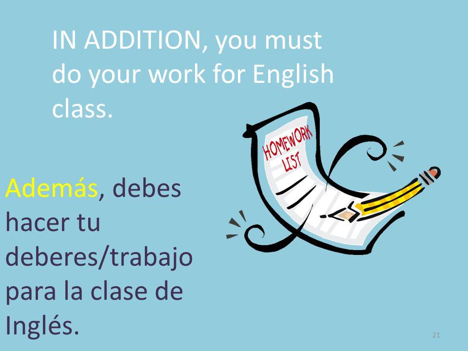 21 IN ADDITION, you must do your work for English class. Además, debes hacer tu deberes/trabajo para la clase de Inglés.