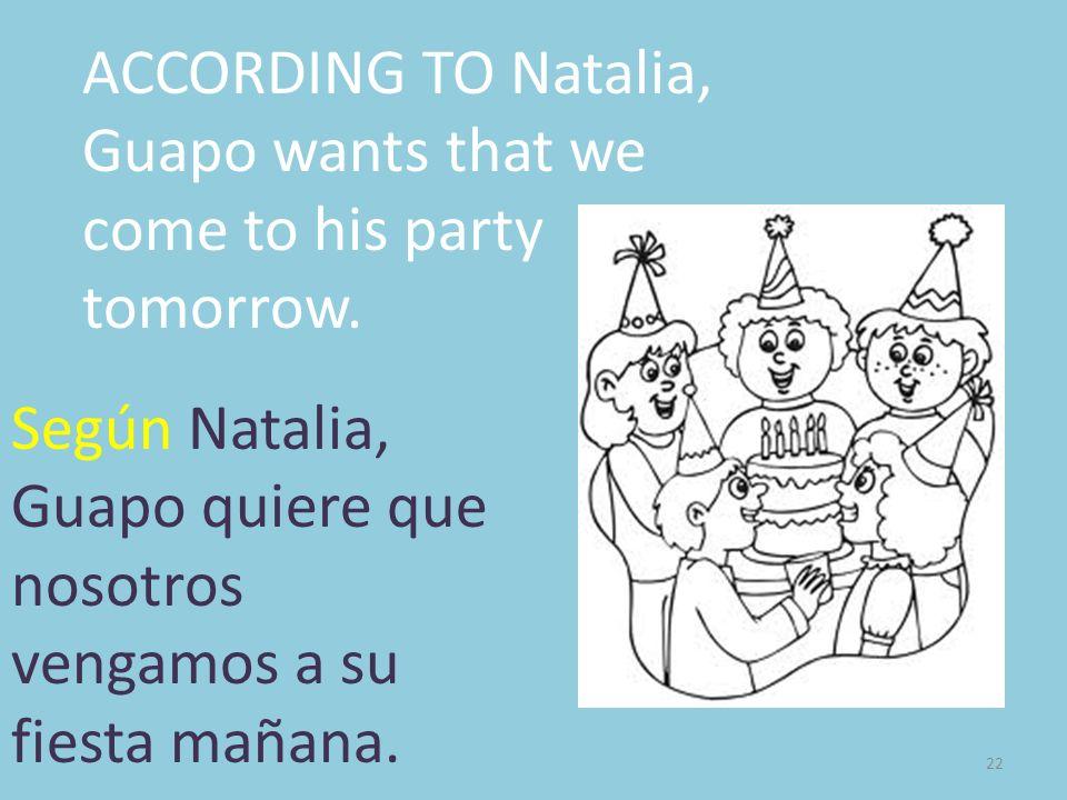 22 ACCORDING TO Natalia, Guapo wants that we come to his party tomorrow. Según Natalia, Guapo quiere que nosotros vengamos a su fiesta mañana.