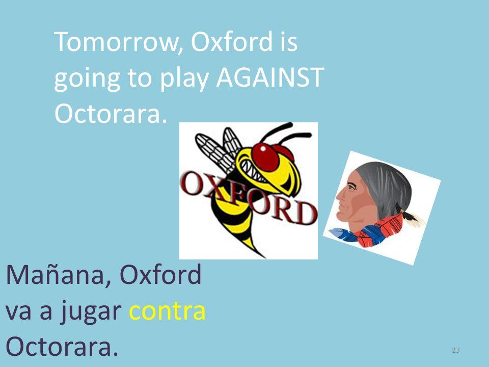 23 Tomorrow, Oxford is going to play AGAINST Octorara. Mañana, Oxford va a jugar contra Octorara.