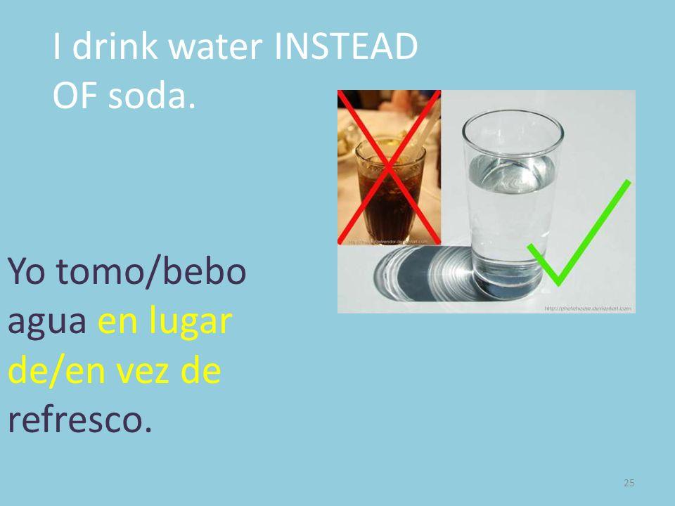 25 I drink water INSTEAD OF soda. Yo tomo/bebo agua en lugar de/en vez de refresco.