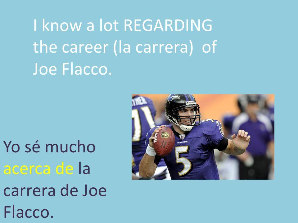 I know a lot REGARDING the career (la carrera) of Joe Flacco. Yo sé mucho acerca de la carrera de Joe Flacco.