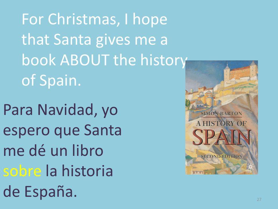 27 For Christmas, I hope that Santa gives me a book ABOUT the history of Spain. Para Navidad, yo espero que Santa me dé un libro sobre la historia de