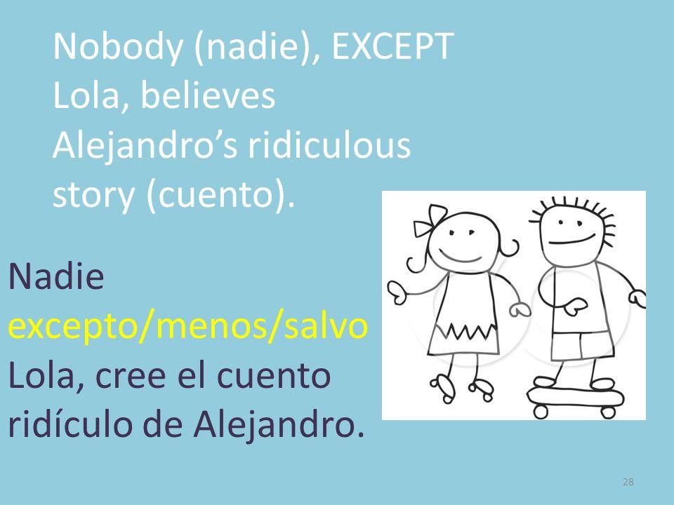 28 Nobody (nadie), EXCEPT Lola, believes Alejandros ridiculous story (cuento). Nadie excepto/menos/salvo Lola, cree el cuento ridículo de Alejandro.