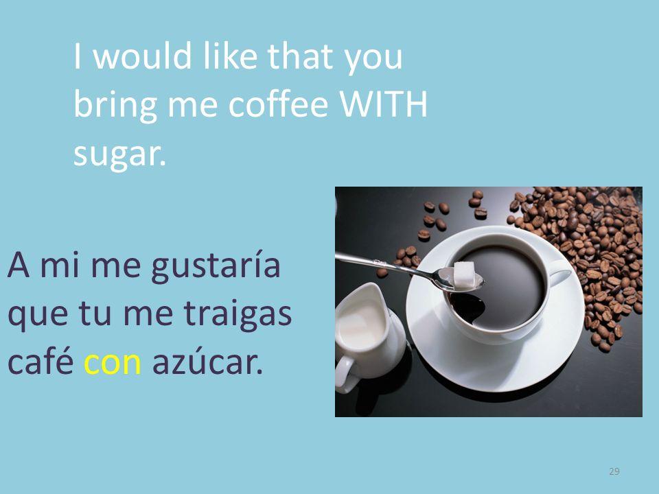 29 I would like that you bring me coffee WITH sugar. A mi me gustaría que tu me traigas café con azúcar.