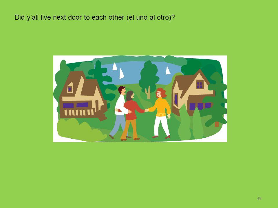 49 Did yall live next door to each other (el uno al otro)?