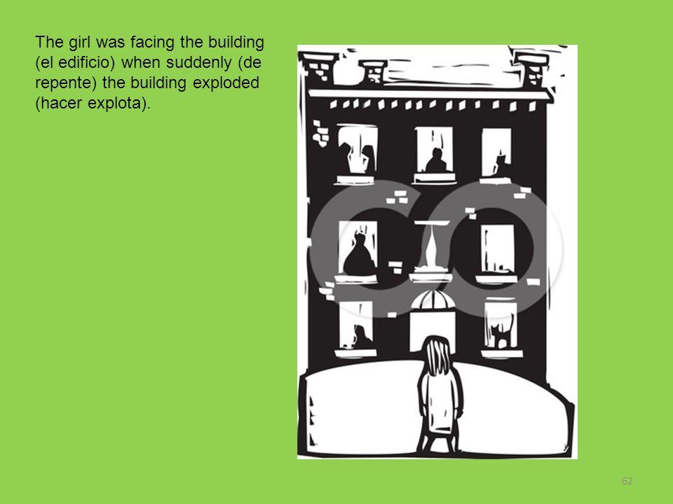 62 The girl was facing the building (el edificio) when suddenly (de repente) the building exploded (hacer explota).