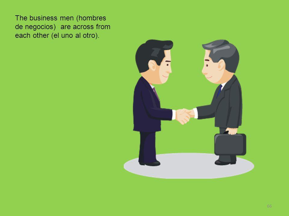 66 The business men (hombres de negocios) are across from each other (el uno al otro).