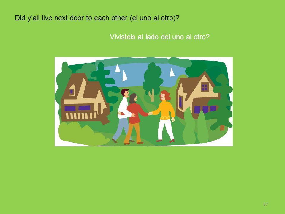 67 Did yall live next door to each other (el uno al otro)? Vivisteis al lado del uno al otro?