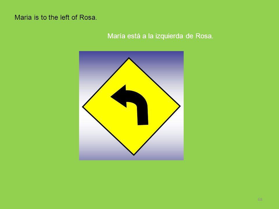 68 Maria is to the left of Rosa. María está a la izquierda de Rosa.